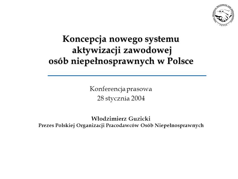 Koncepcja nowego systemu aktywizacji zawodowej osób niepełnosprawnych w Polsce Konferencja prasowa 28 stycznia 2004 Włodzimierz Guzicki Prezes Polskie