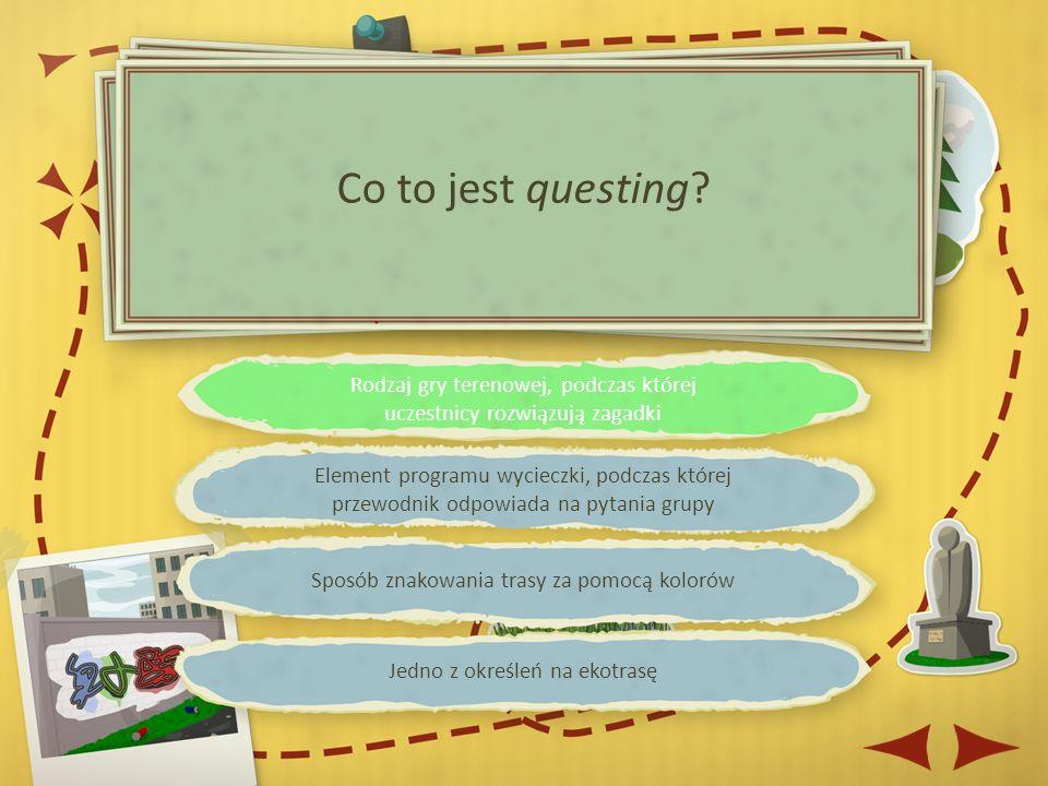 Rodzaj gry terenowej, podczas której uczestnicy rozwiązują zagadki Element programu wycieczki, podczas której przewodnik odpowiada na pytania grupy Sposób znakowania trasy za pomocą kolorów Jedno z określeń na ekotrasę Co to jest questing