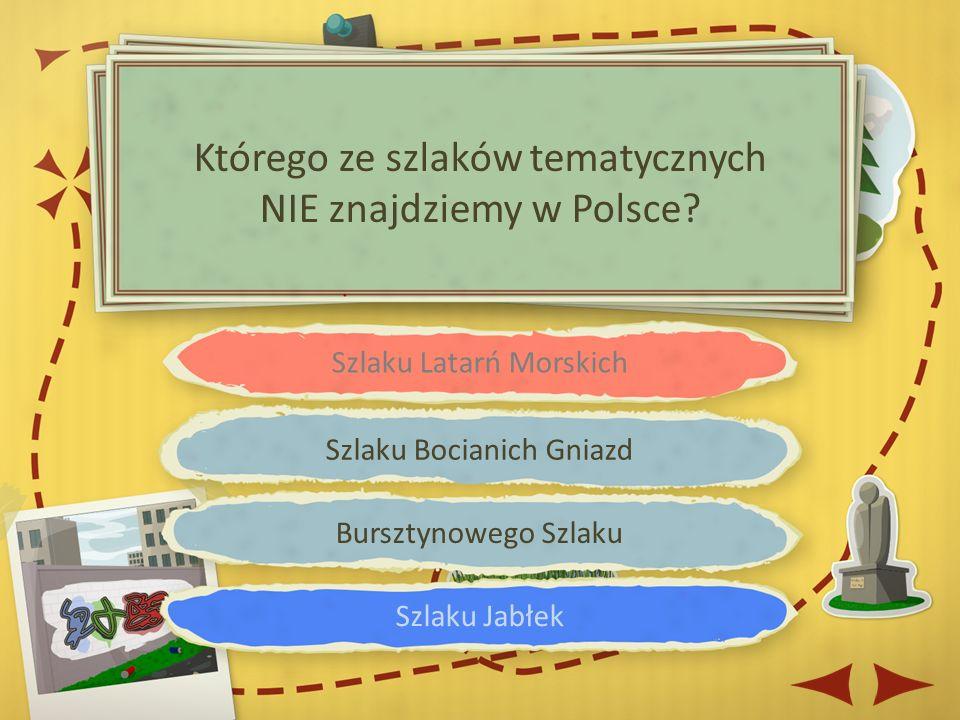 Szlaku Latarń Morskich Szlaku Bocianich Gniazd Bursztynowego Szlaku Szlaku Jabłek Którego ze szlaków tematycznych NIE znajdziemy w Polsce
