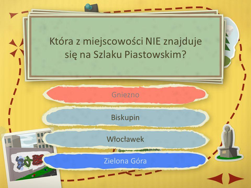 Gniezno Biskupin Włocławek Zielona Góra Która z miejscowości NIE znajduje się na Szlaku Piastowskim