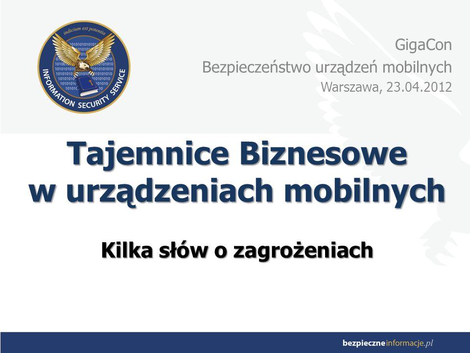 Tajemnice Biznesowe w urządzeniach mobilnych Kilka słów o zagrożeniach GigaCon Bezpieczeństwo urządzeń mobilnych Warszawa, 23.04.2012