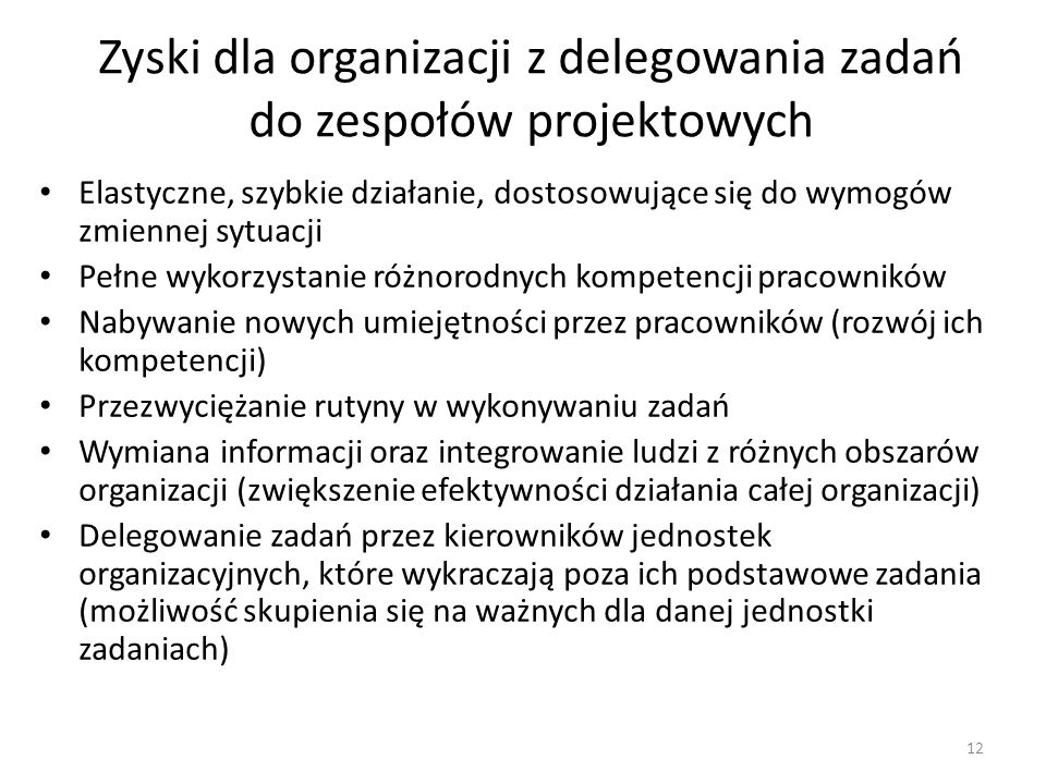 Zyski dla organizacji z delegowania zadań do zespołów projektowych Elastyczne, szybkie działanie, dostosowujące się do wymogów zmiennej sytuacji Pełne