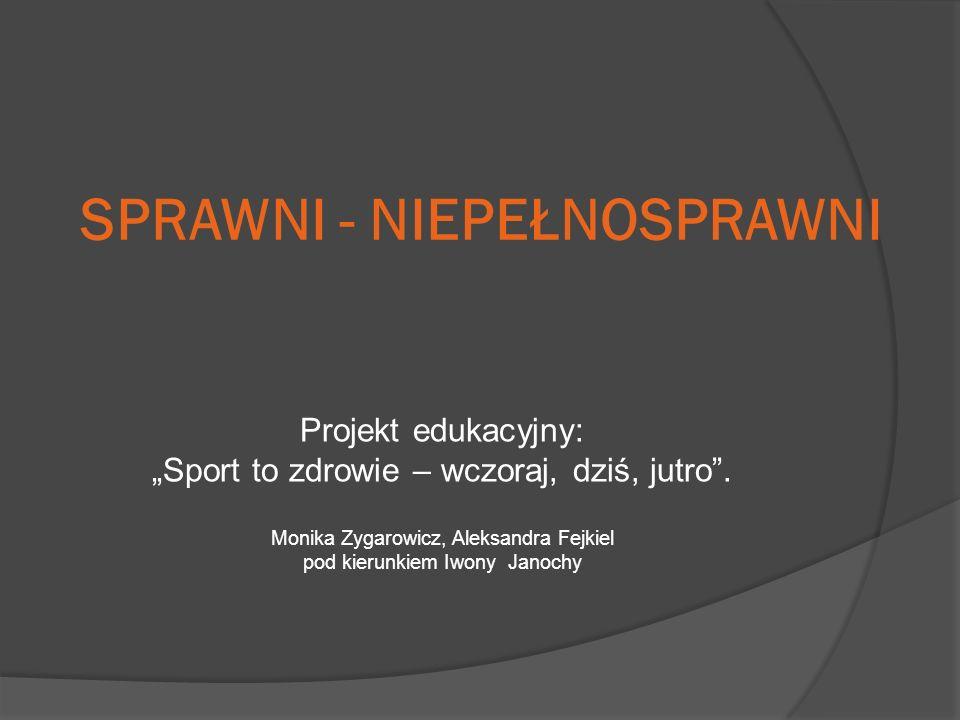 SPRAWNI - NIEPEŁNOSPRAWNI Projekt edukacyjny: Sport to zdrowie – wczoraj, dziś, jutro.