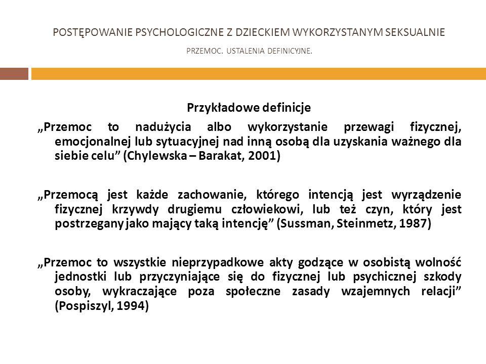 Przykładowe definicje Przemoc to nadużycia albo wykorzystanie przewagi fizycznej, emocjonalnej lub sytuacyjnej nad inną osobą dla uzyskania ważnego dla siebie celu (Chylewska – Barakat, 2001) Przemocą jest każde zachowanie, którego intencją jest wyrządzenie fizycznej krzywdy drugiemu człowiekowi, lub też czyn, który jest postrzegany jako mający taką intencję (Sussman, Steinmetz, 1987) Przemoc to wszystkie nieprzypadkowe akty godzące w osobistą wolność jednostki lub przyczyniające się do fizycznej lub psychicznej szkody osoby, wykraczające poza społeczne zasady wzajemnych relacji (Pospiszyl, 1994) POSTĘPOWANIE PSYCHOLOGICZNE Z DZIECKIEM WYKORZYSTANYM SEKSUALNIE PRZEMOC.