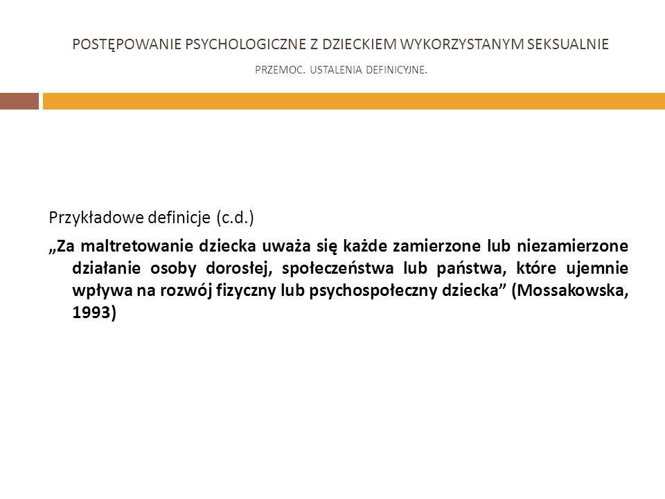 Przykładowe definicje (c.d.) Za maltretowanie dziecka uważa się każde zamierzone lub niezamierzone działanie osoby dorosłej, społeczeństwa lub państwa, które ujemnie wpływa na rozwój fizyczny lub psychospołeczny dziecka (Mossakowska, 1993) POSTĘPOWANIE PSYCHOLOGICZNE Z DZIECKIEM WYKORZYSTANYM SEKSUALNIE PRZEMOC.