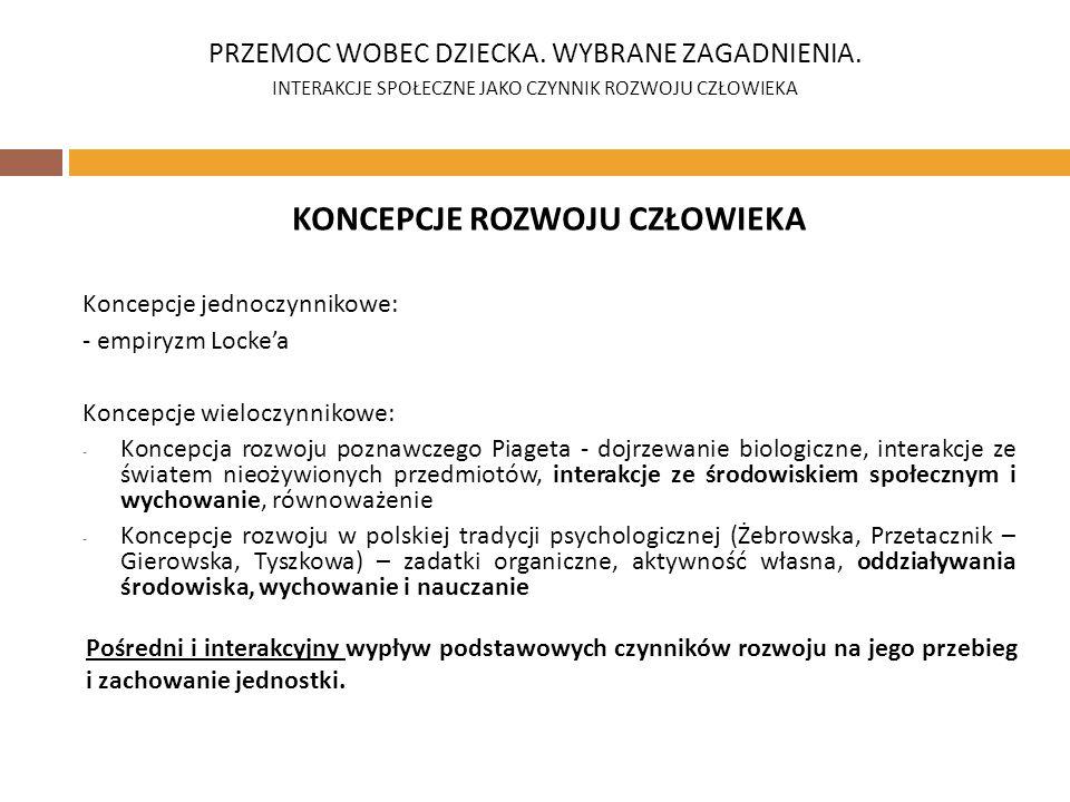 KONCEPCJE ROZWOJU CZŁOWIEKA Koncepcje jednoczynnikowe: - empiryzm Lockea Koncepcje wieloczynnikowe: - Koncepcja rozwoju poznawczego Piageta - dojrzewanie biologiczne, interakcje ze światem nieożywionych przedmiotów, interakcje ze środowiskiem społecznym i wychowanie, równoważenie - Koncepcje rozwoju w polskiej tradycji psychologicznej (Żebrowska, Przetacznik – Gierowska, Tyszkowa) – zadatki organiczne, aktywność własna, oddziaływania środowiska, wychowanie i nauczanie PRZEMOC WOBEC DZIECKA.