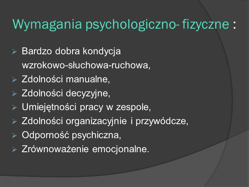 Wymagania psychologiczno- fizyczne : Bardzo dobra kondycja wzrokowo-słuchowa-ruchowa, Zdolności manualne, Zdolności decyzyjne, Umiejętności pracy w zespole, Zdolności organizacyjnie i przywódcze, Odporność psychiczna, Zrównoważenie emocjonalne.