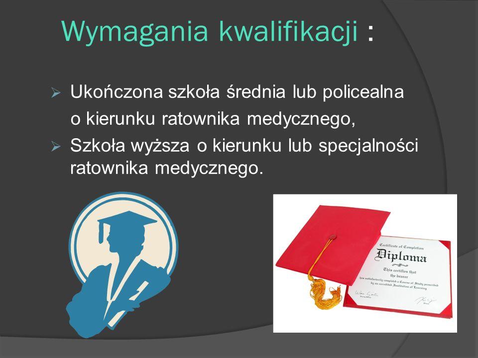 Wymagania kwalifikacji : Ukończona szkoła średnia lub policealna o kierunku ratownika medycznego, Szkoła wyższa o kierunku lub specjalności ratownika medycznego.