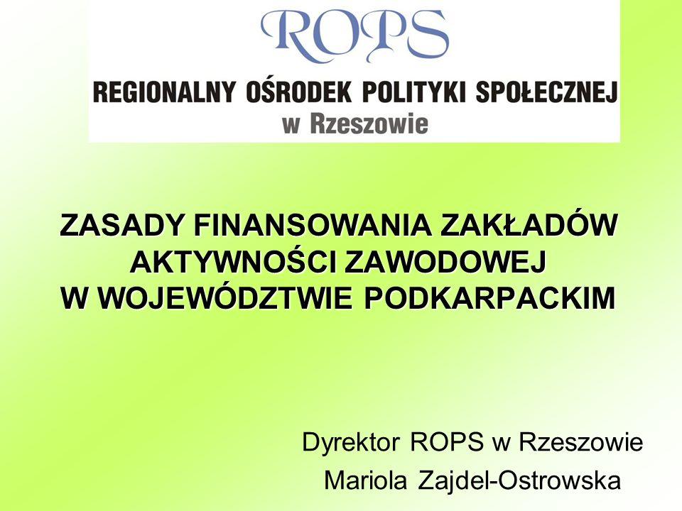 ZASADY FINANSOWANIA ZAKŁADÓW AKTYWNOŚCI ZAWODOWEJ W WOJEWÓDZTWIE PODKARPACKIM Dyrektor ROPS w Rzeszowie Mariola Zajdel-Ostrowska