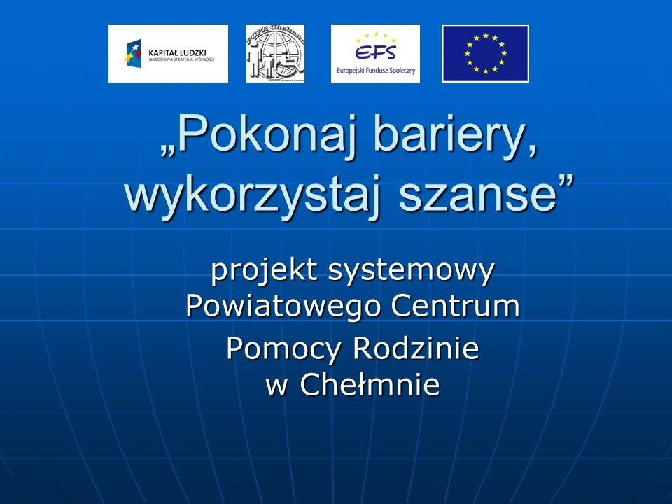 Pokonaj bariery, wykorzystaj szanse projekt systemowy Powiatowego Centrum Pomocy Rodzinie w Chełmnie