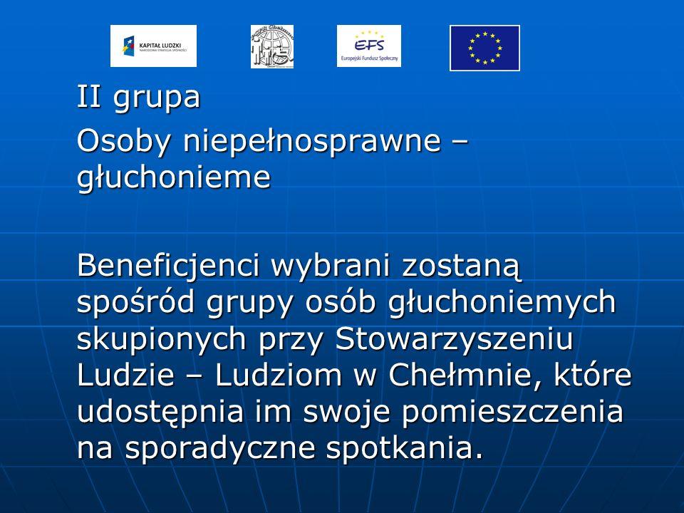 II grupa Osoby niepełnosprawne – głuchonieme Beneficjenci wybrani zostaną spośród grupy osób głuchoniemych skupionych przy Stowarzyszeniu Ludzie – Ludziom w Chełmnie, które udostępnia im swoje pomieszczenia na sporadyczne spotkania.