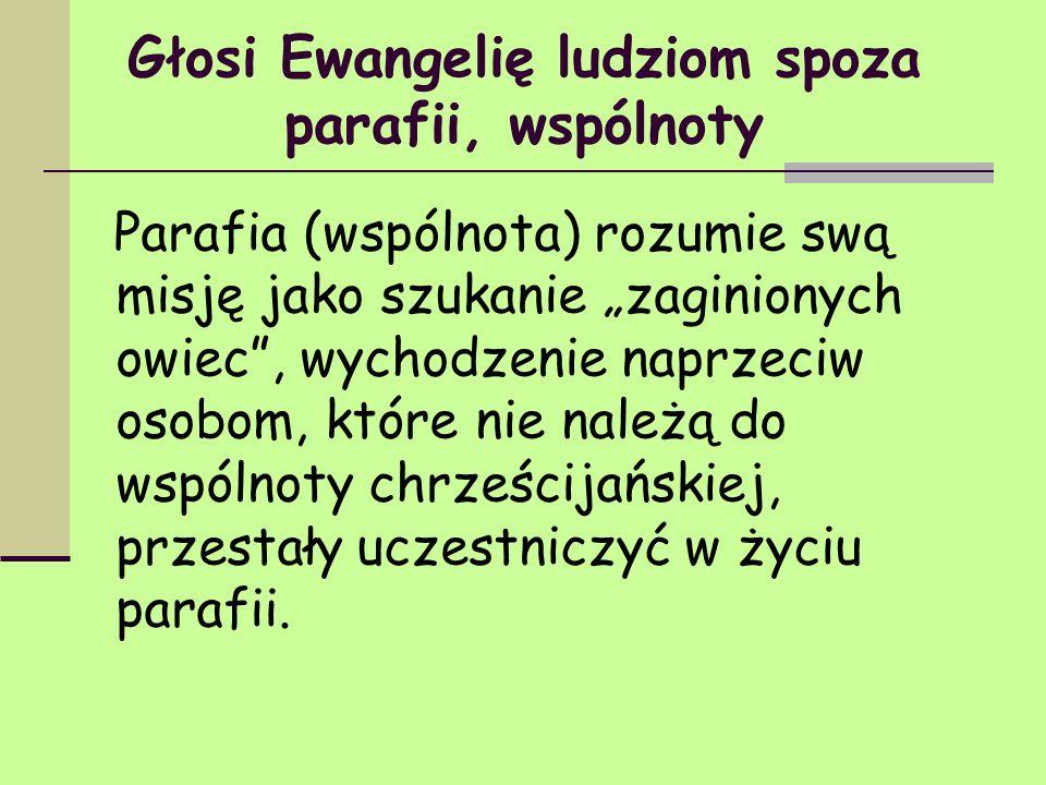 Głosi Ewangelię ludziom spoza parafii, wspólnoty Parafia (wspólnota) rozumie swą misję jako szukanie zaginionych owiec, wychodzenie naprzeciw osobom,