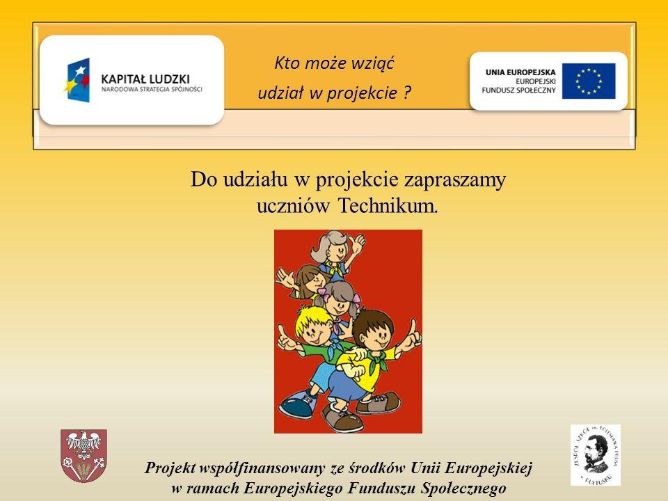 Projekt współfinansowany ze środków Unii Europejskiej w ramach Europejskiego Funduszu Społecznego Do udziału w projekcie zapraszamy uczniów Technikum.