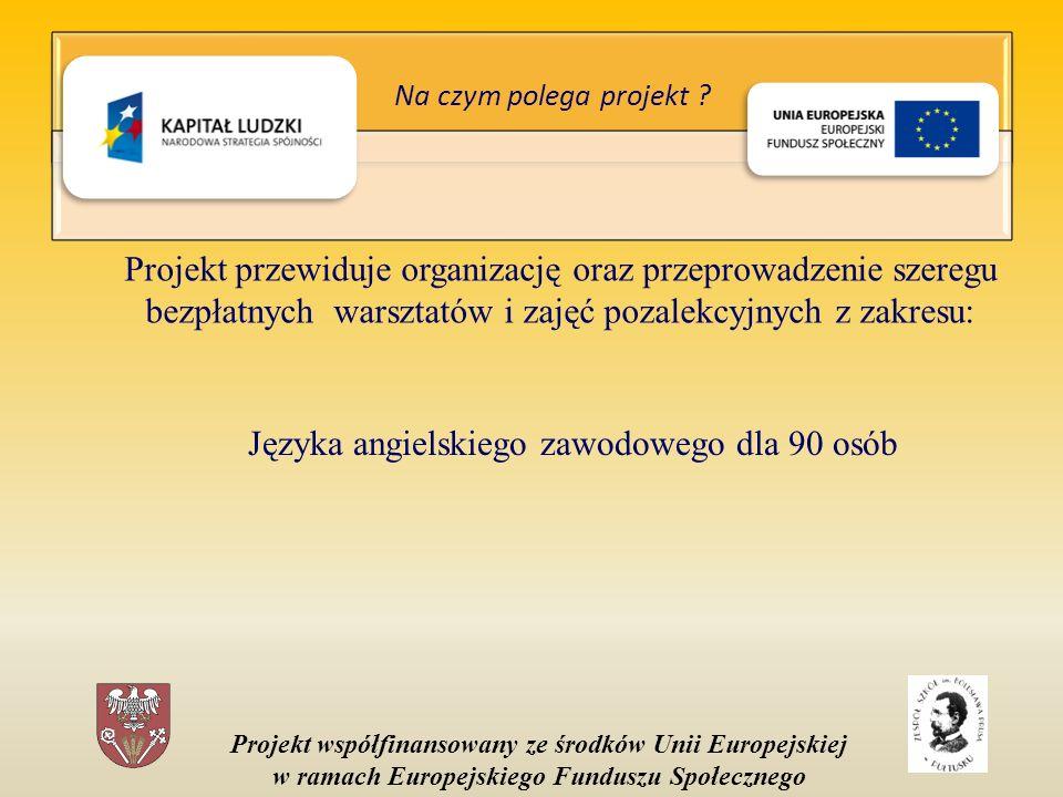 Projekt współfinansowany ze środków Unii Europejskiej w ramach Europejskiego Funduszu Społecznego Projekt przewiduje organizację oraz przeprowadzenie szeregu bezpłatnych warsztatów i zajęć pozalekcyjnych z zakresu: Języka angielskiego zawodowego dla 90 osób Na czym polega projekt ?