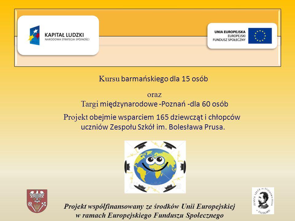 Projekt współfinansowany ze środków Unii Europejskiej w ramach Europejskiego Funduszu Społecznego Kursu barmańskiego dla 15 osób oraz Targi międzynarodowe -Poznań -dla 60 osób Projekt obejmie wsparciem 165 dziewcząt i chłopców uczniów Zespołu Szkół im.