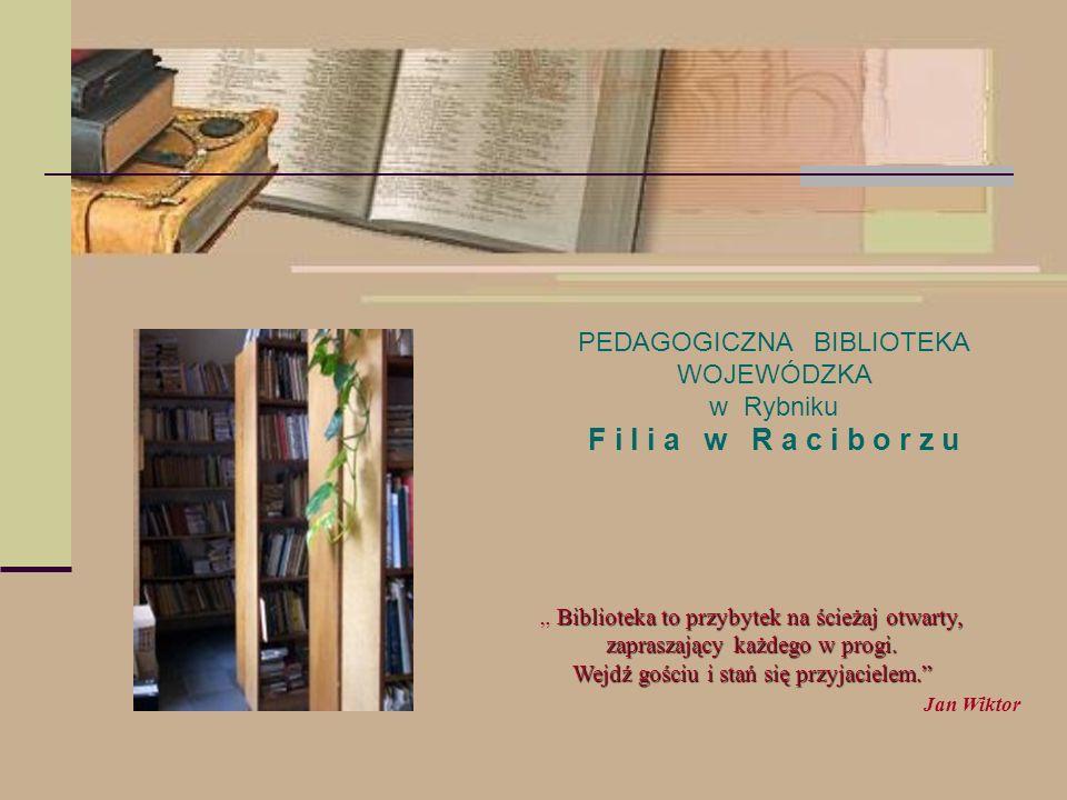 PEDAGOGICZNA BIBLIOTEKA WOJEWÓDZKA w Rybniku F i l i a w R a c i b o r z u Biblioteka to przybytek na ścieżaj otwarty, zapraszający każdego w progi. W