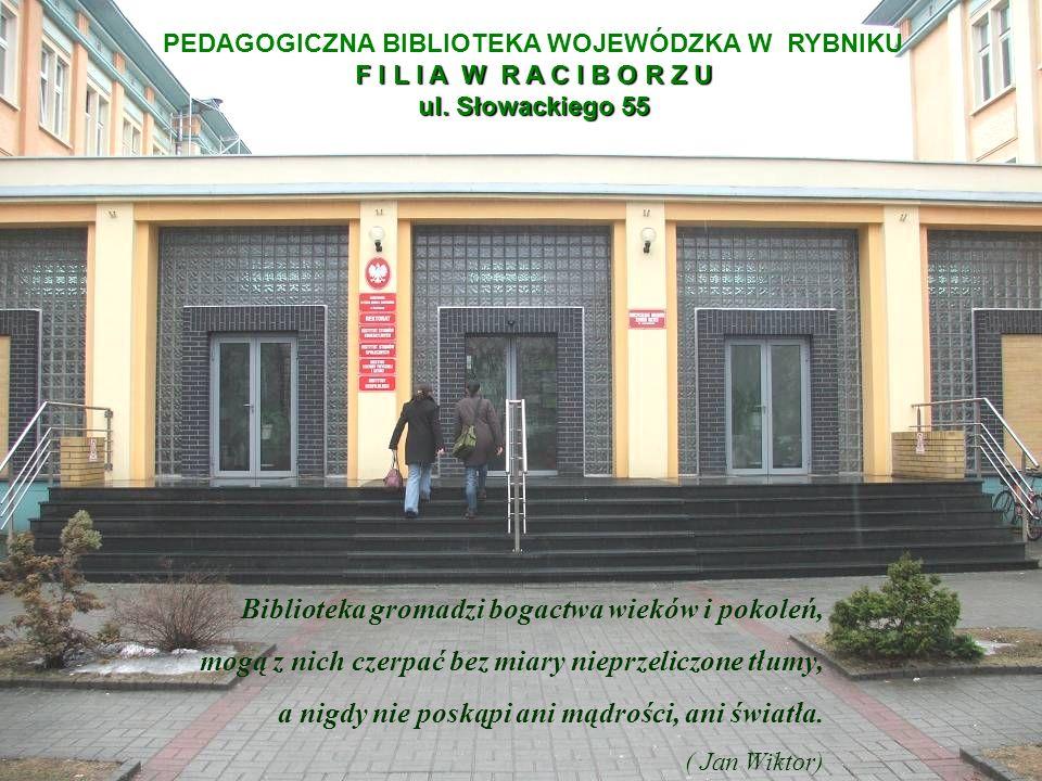 PEDAGOGICZNA BIBLIOTEKA WOJEWÓDZKA W RYBNIKU F I L I A W R A C I B O R Z U ul. Słowackiego 55 Biblioteka gromadzi bogactwa wieków i pokoleń, mogą z ni
