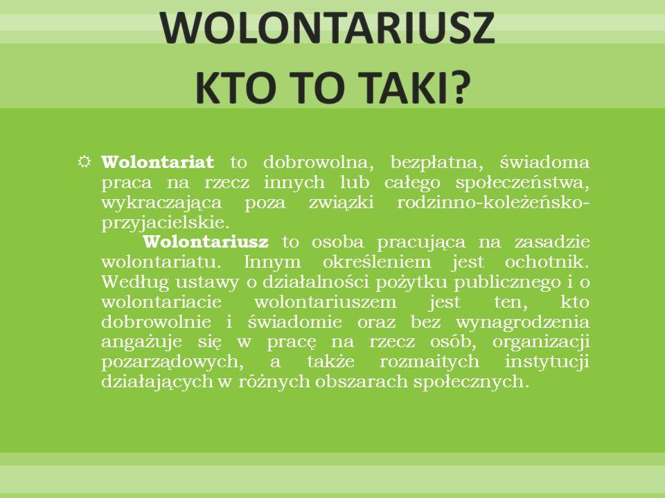 Wolontariat to dobrowolna, bezpłatna, świadoma praca na rzecz innych lub całego społeczeństwa, wykraczająca poza związki rodzinno-koleżeńsko- przyjacielskie.