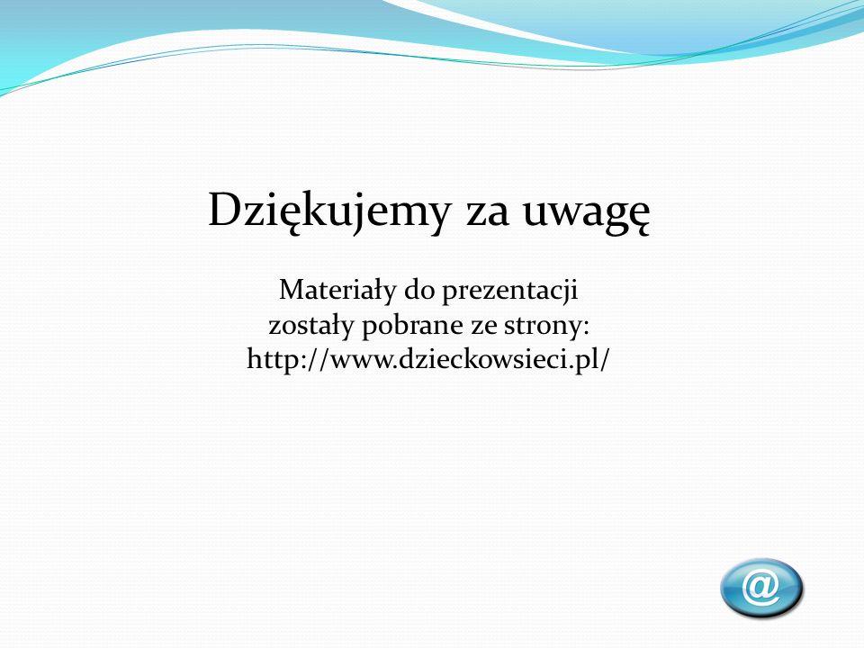 Dziękujemy za uwagę Materiały do prezentacji zostały pobrane ze strony: http://www.dzieckowsieci.pl/