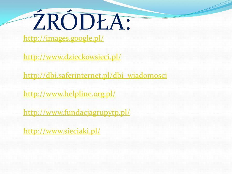 ŹRÓDŁA: http://images.google.pl/ http://www.dzieckowsieci.pl/ http://dbi.saferinternet.pl/dbi_wiadomosci http://www.helpline.org.pl/ http://www.fundac
