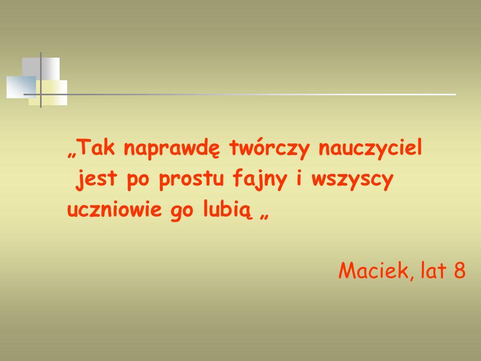 Tak naprawdę twórczy nauczyciel jest po prostu fajny i wszyscy uczniowie go lubią Maciek, lat 8
