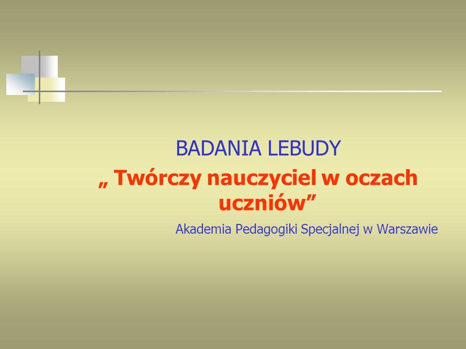 BADANIA LEBUDY Twórczy nauczyciel w oczach uczniów Akademia Pedagogiki Specjalnej w Warszawie