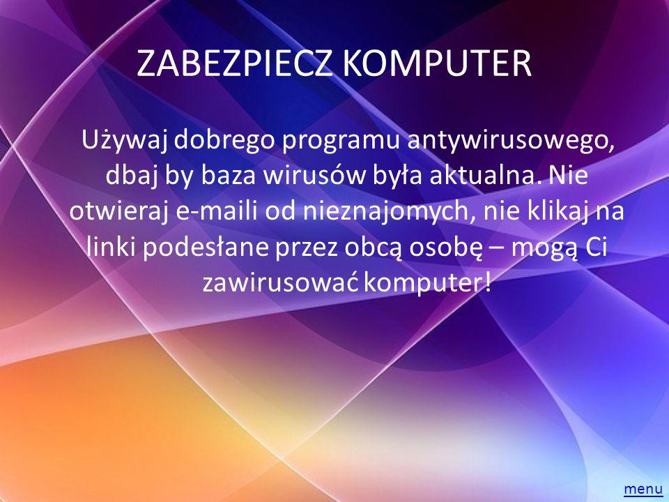 ZABEZPIECZ KOMPUTER Używaj dobrego programu antywirusowego, dbaj by baza wirusów była aktualna. Nie otwieraj e-maili od nieznajomych, nie klikaj na li