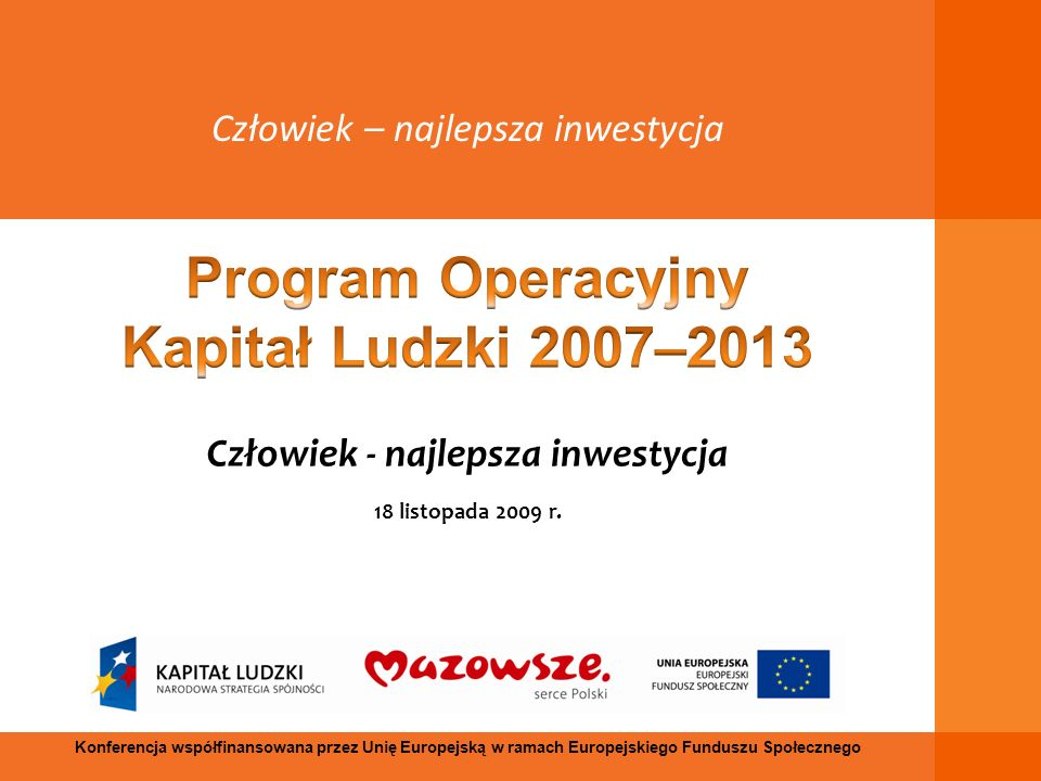 Człowiek - najlepsza inwestycja 18 listopada 2009 r. Człowiek – najlepsza inwestycja Konferencja współfinansowana przez Unię Europejską w ramach Europ