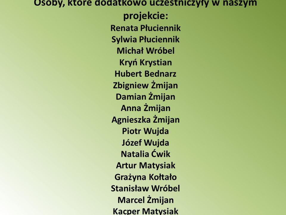 Osoby, które dodatkowo uczestniczyły w naszym projekcie: Renata Płuciennik Sylwia Płuciennik Michał Wróbel Kryń Krystian Hubert Bednarz Zbigniew Żmija