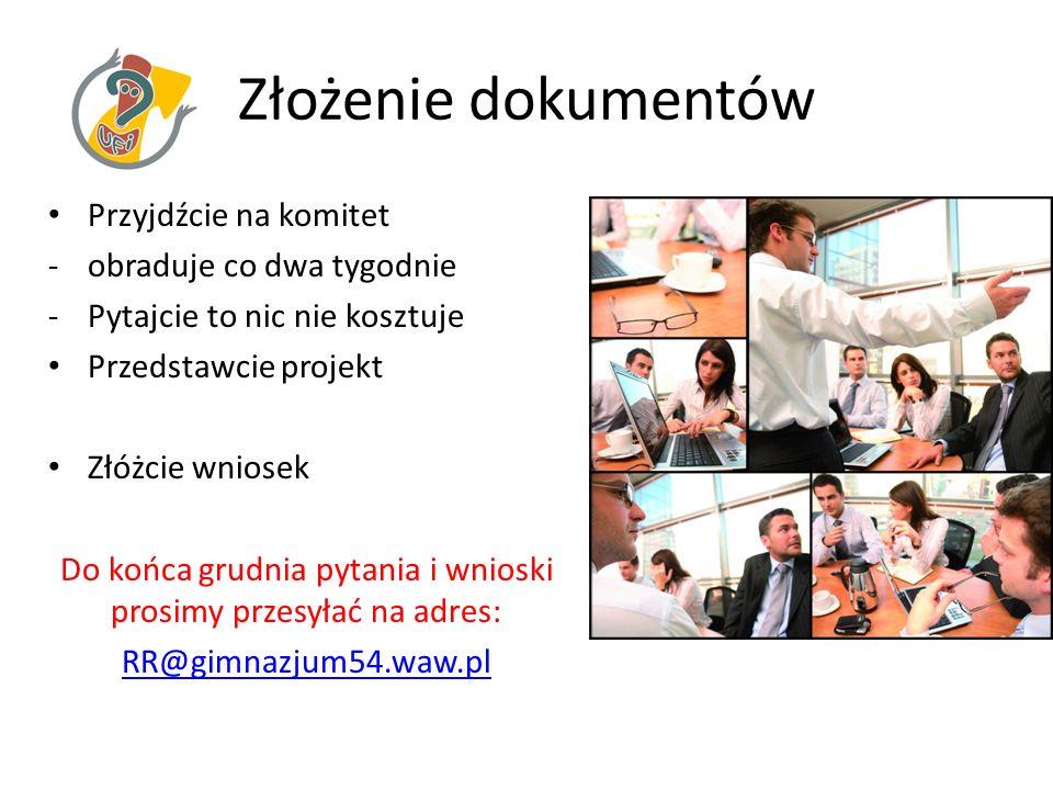 Złożenie dokumentów Przyjdźcie na komitet -obraduje co dwa tygodnie -Pytajcie to nic nie kosztuje Przedstawcie projekt Złóżcie wniosek Do końca grudnia pytania i wnioski prosimy przesyłać na adres: RR@gimnazjum54.waw.pl