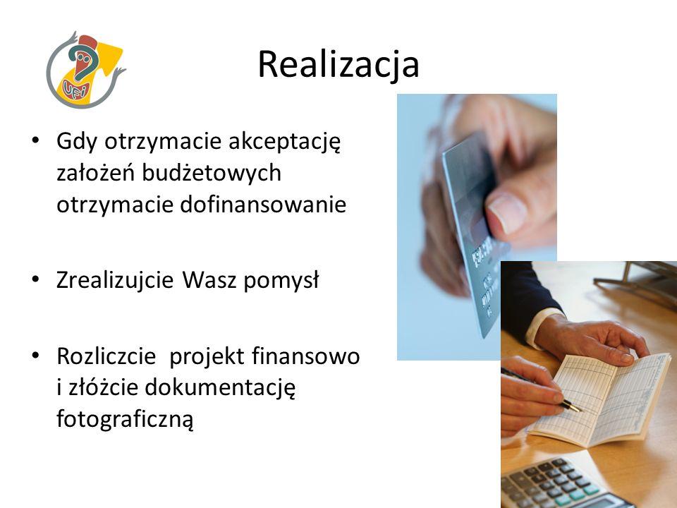 Realizacja Gdy otrzymacie akceptację założeń budżetowych otrzymacie dofinansowanie Zrealizujcie Wasz pomysł Rozliczcie projekt finansowo i złóżcie dokumentację fotograficzną