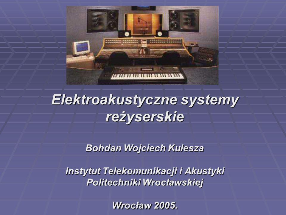 Elektroakustyczne systemy reżyserskie Bohdan Wojciech Kulesza Instytut Telekomunikacji i Akustyki Politechniki Wrocławskiej Wrocław 2005.