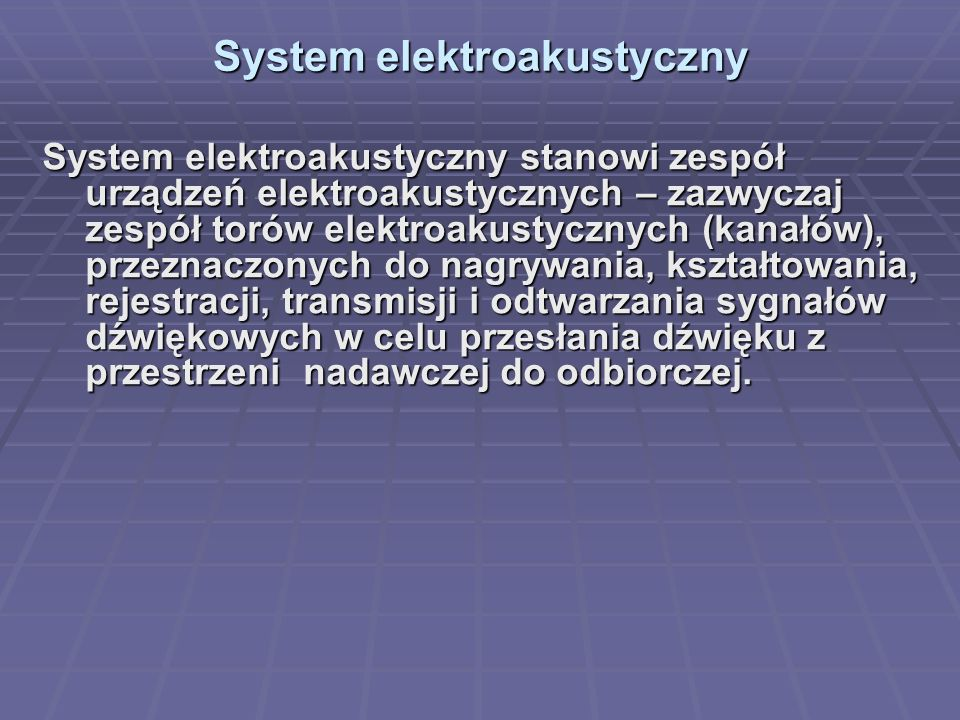 System elektroakustyczny System elektroakustyczny System elektroakustyczny stanowi zespół urządzeń elektroakustycznych – zazwyczaj zespół torów elektroakustycznych (kanałów), przeznaczonych do nagrywania, kształtowania, rejestracji, transmisji i odtwarzania sygnałów dźwiękowych w celu przesłania dźwięku z przestrzeni nadawczej do odbiorczej.