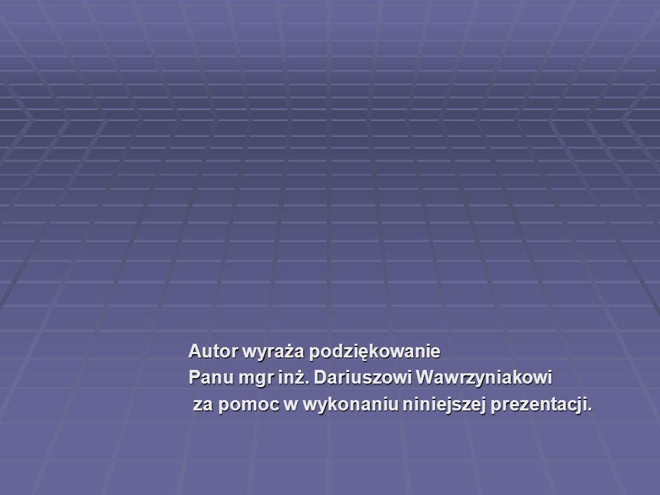 Autor wyraża podziękowanie Panu mgr inż. Dariuszowi Wawrzyniakowi za pomoc w wykonaniu niniejszej prezentacji. za pomoc w wykonaniu niniejszej prezent