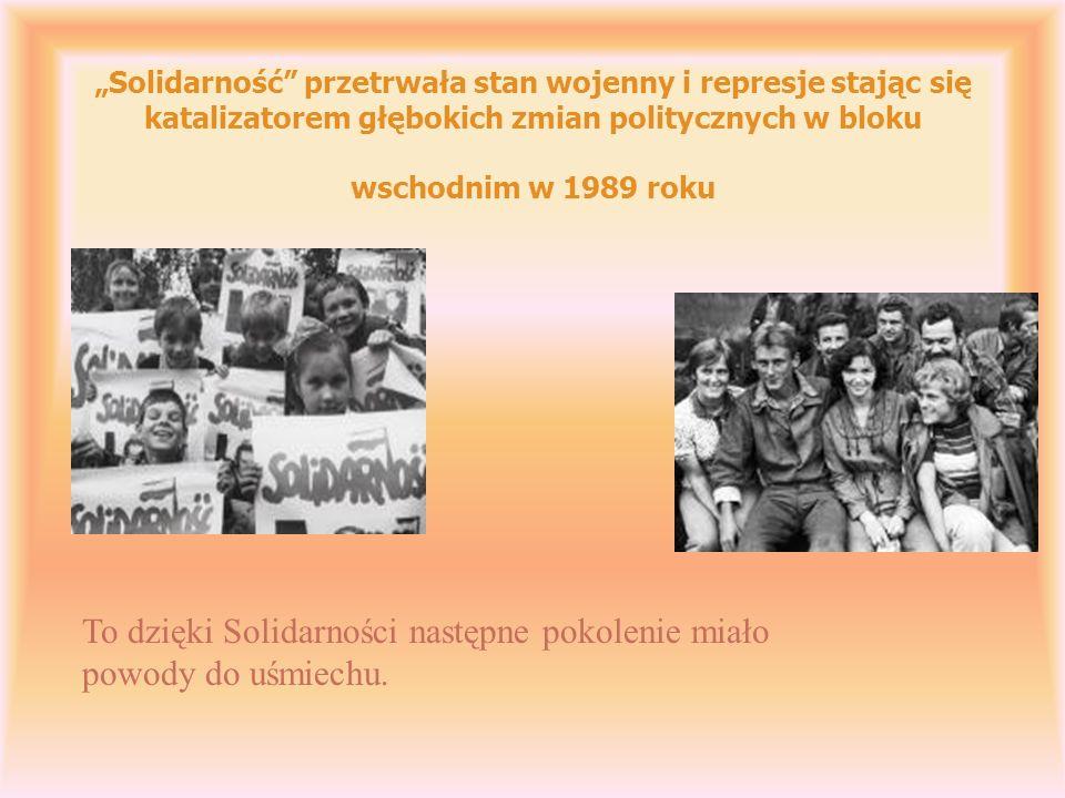 Solidarność przetrwała stan wojenny i represje stając się katalizatorem głębokich zmian politycznych w bloku wschodnim w 1989 roku To dzięki Solidarności następne pokolenie miało powody do uśmiechu.