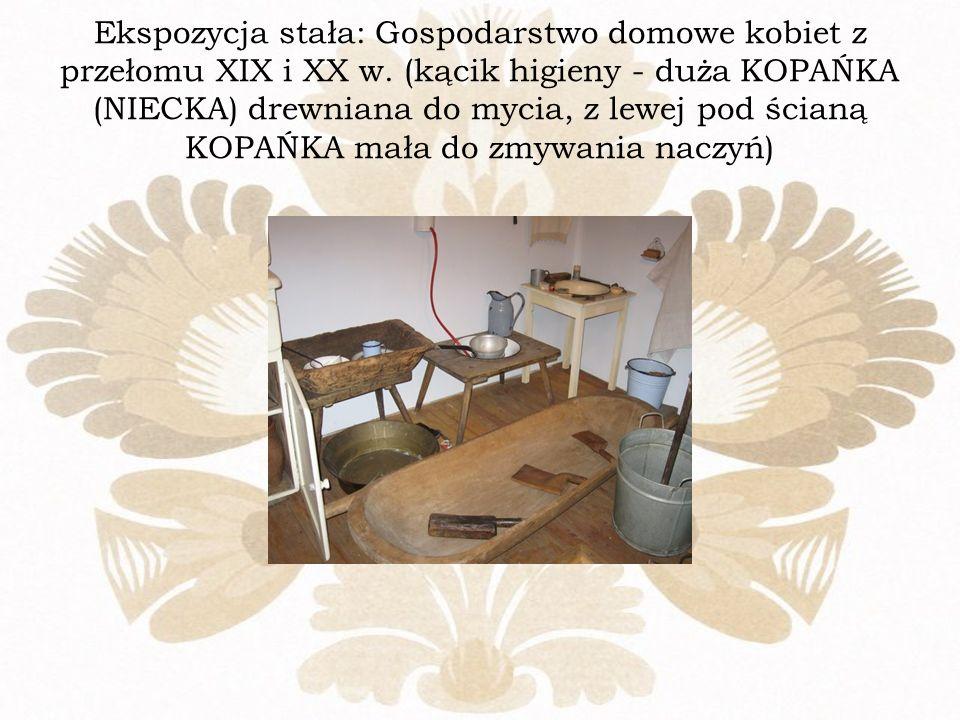 Ekspozycja stała: Gospodarstwo domowe kobiet z przełomu XIX i XX w. (kącik higieny - duża KOPAŃKA (NIECKA) drewniana do mycia, z lewej pod ścianą KOPA
