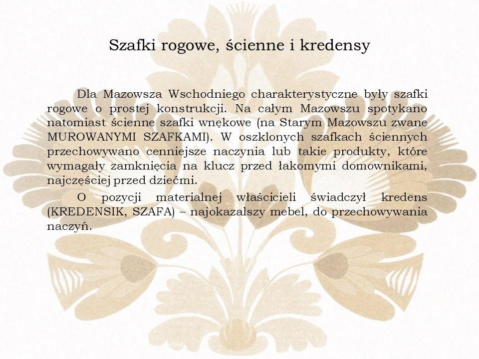 Szafki rogowe, ścienne i kredensy Dla Mazowsza Wschodniego charakterystyczne były szafki rogowe o prostej konstrukcji. Na całym Mazowszu spotykano nat