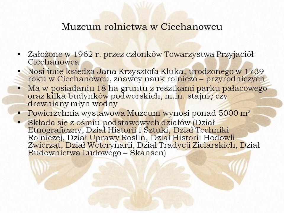 Muzeum rolnictwa w Ciechanowcu Założone w 1962 r. przez członków Towarzystwa Przyjaciół Ciechanowca Nosi imię księdza Jana Krzysztofa Kluka, urodzoneg