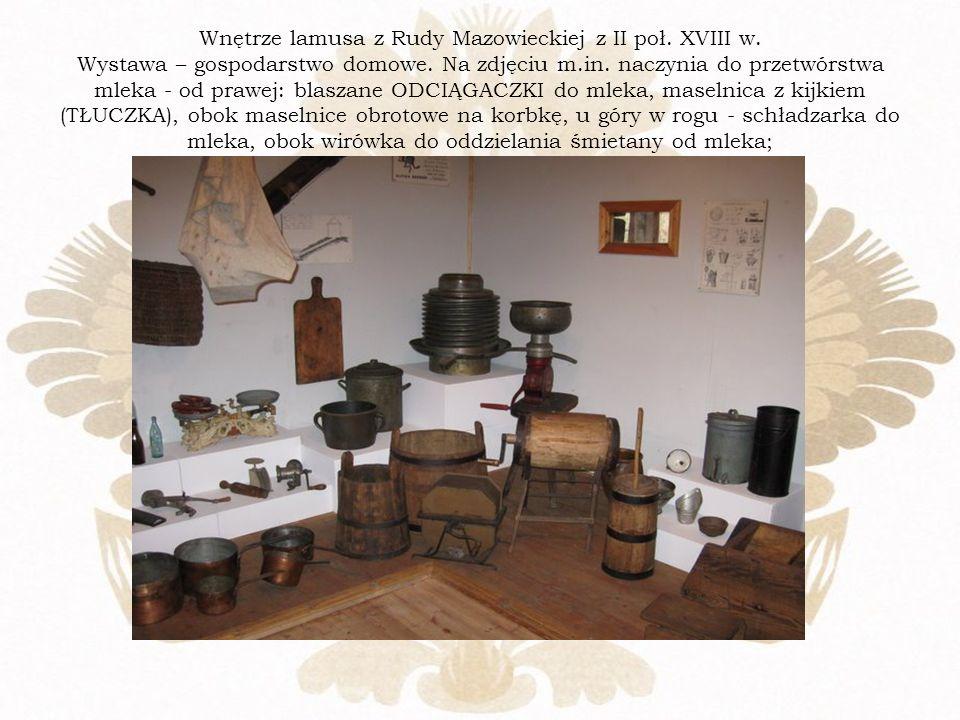 Wnętrze lamusa z Rudy Mazowieckiej z II poł. XVIII w. Wystawa – gospodarstwo domowe. Na zdjęciu m.in. naczynia do przetwórstwa mleka - od prawej: blas