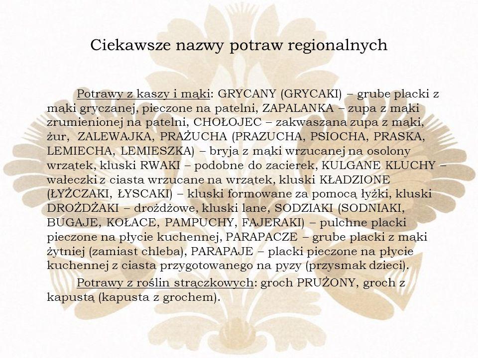 Ciekawsze nazwy potraw regionalnych Potrawy z kaszy i mąki: GRYCANY (GRYCAKI) – grube placki z mąki gryczanej, pieczone na patelni, ZAPALANKA – zupa z