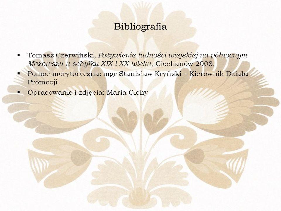 Bibliografia Tomasz Czerwiński, Pożywienie ludności wiejskiej na północnym Mazowszu u schyłku XIX i XX wieku, Ciechanów 2008. Pomoc merytoryczna: mgr