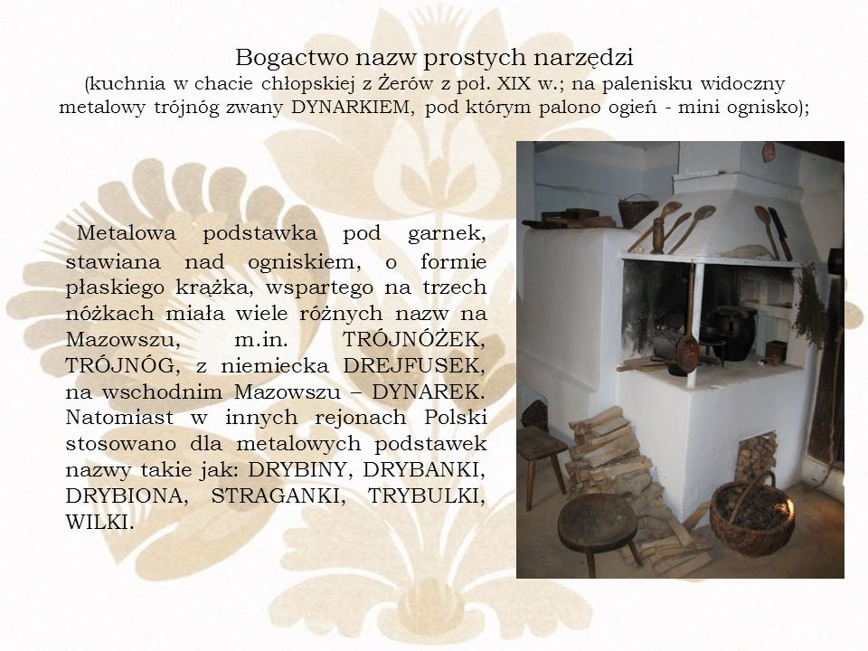Bogactwo nazw prostych narzędzi (kuchnia w chacie chłopskiej z Żerów z poł. XIX w.; na palenisku widoczny metalowy trójnóg zwany DYNARKIEM, pod którym