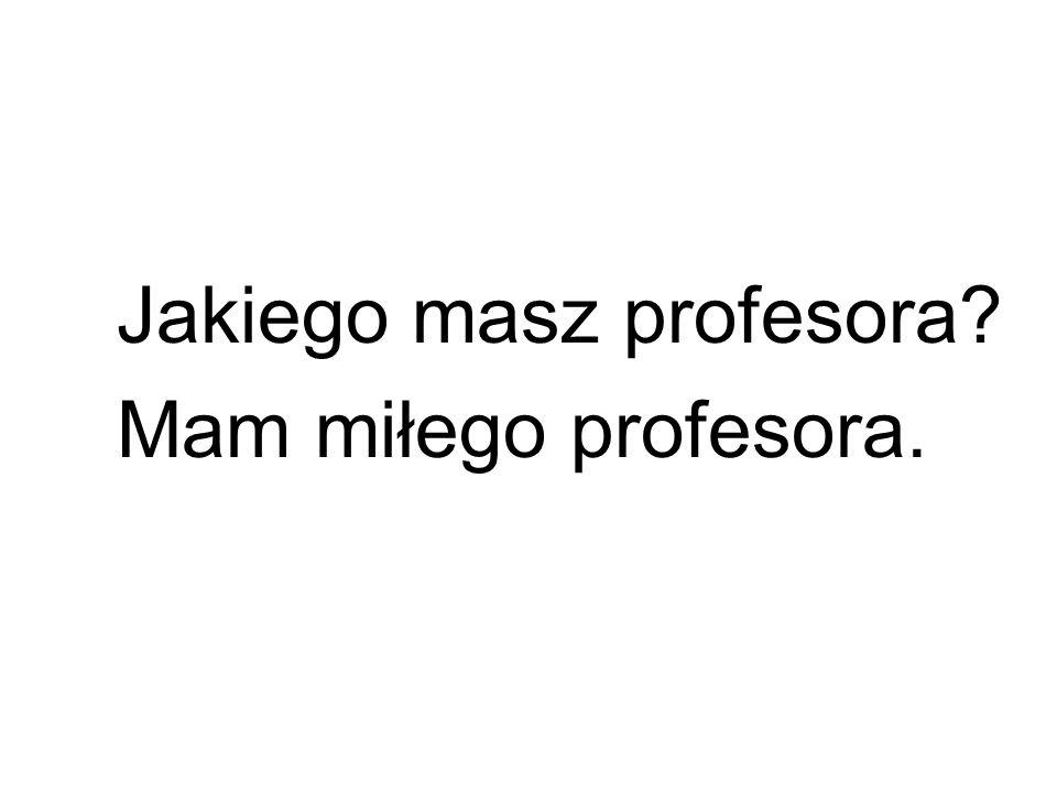 Jakiego masz profesora? Mam miłego profesora.