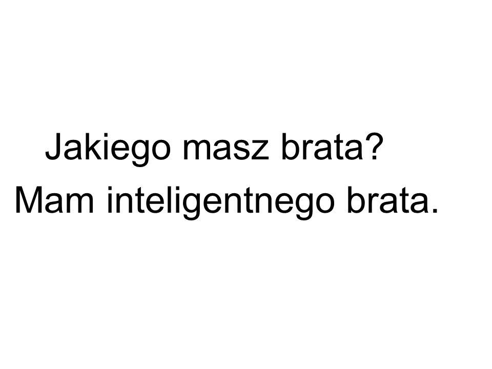 Jakiego masz brata Mam inteligentnego brata.