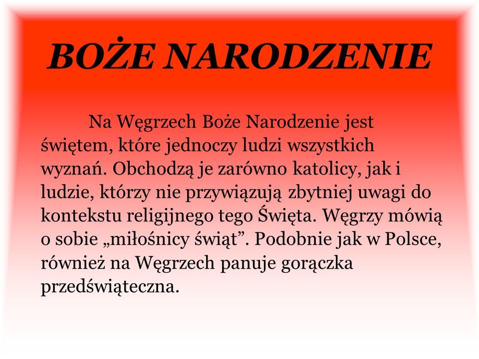 BOŻE NARODZENIE Na Węgrzech Boże Narodzenie jest świętem, które jednoczy ludzi wszystkich wyznań. Obchodzą je zarówno katolicy, jak i ludzie, którzy n