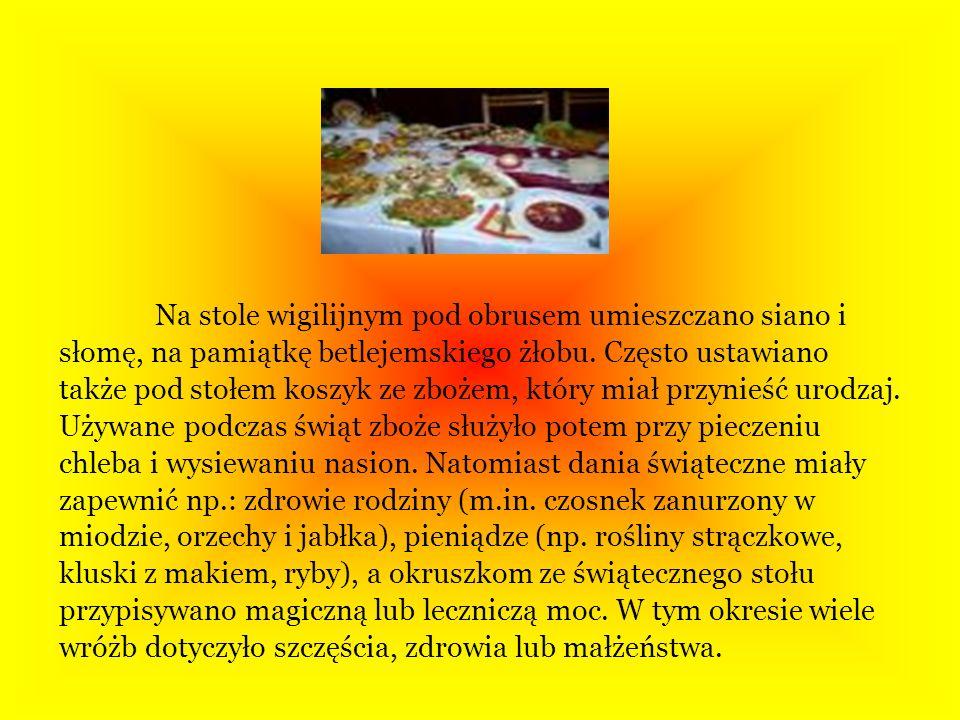 Na stole wigilijnym pod obrusem umieszczano siano i słomę, na pamiątkę betlejemskiego żłobu. Często ustawiano także pod stołem koszyk ze zbożem, który