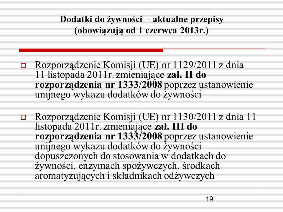 19 Dodatki do żywności – aktualne przepisy (obowiązują od 1 czerwca 2013r.) Rozporządzenie Komisji (UE) nr 1129/2011 z dnia 11 listopada 2011r. zmieni