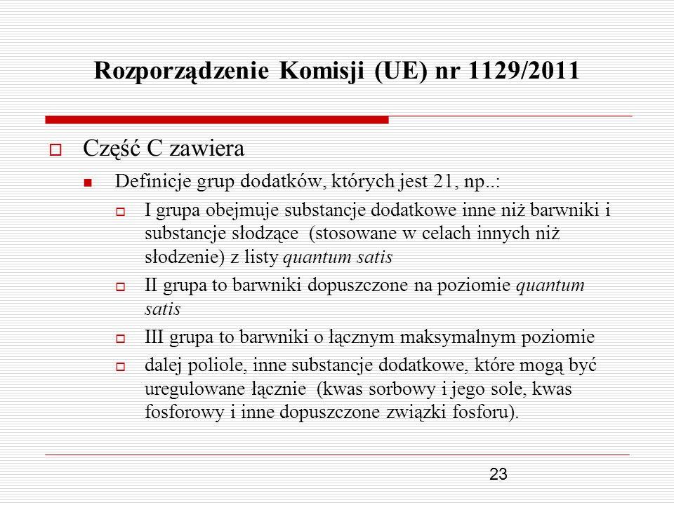 23 Rozporządzenie Komisji (UE) nr 1129/2011 Część C zawiera Definicje grup dodatków, których jest 21, np..: I grupa obejmuje substancje dodatkowe inne
