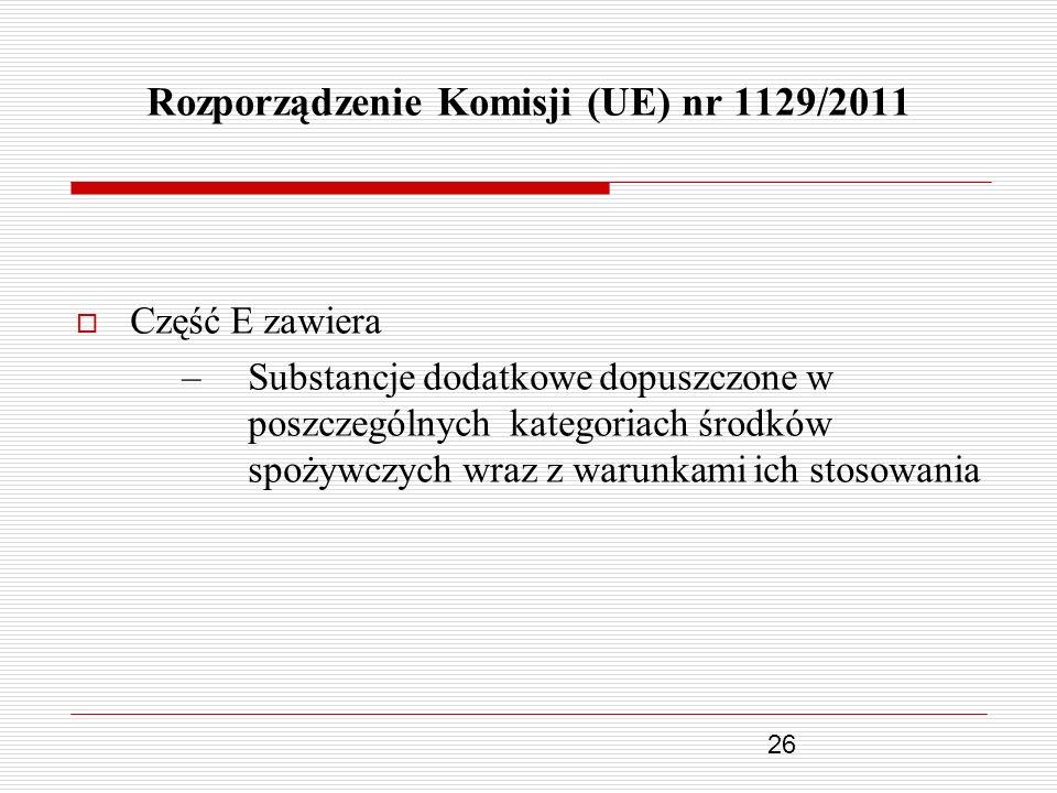 26 Rozporządzenie Komisji (UE) nr 1129/2011 Część E zawiera –Substancje dodatkowe dopuszczone w poszczególnych kategoriach środków spożywczych wraz z