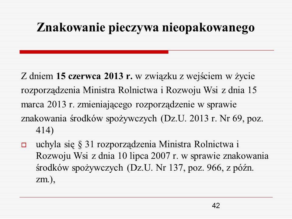 42 Znakowanie pieczywa nieopakowanego Z dniem 15 czerwca 2013 r. w związku z wejściem w życie rozporządzenia Ministra Rolnictwa i Rozwoju Wsi z dnia 1